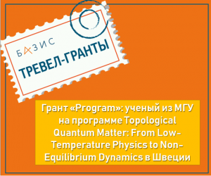 Грант «Program»: ученый из МГУ на программе Topological Quantum Matter: From Low-Temperature Physics to Non-Equilibrium Dynamics в Швеции